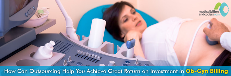 How Can Outsourcing Help You Achieve Great Return on Investment in Ob-Gyn Billing
