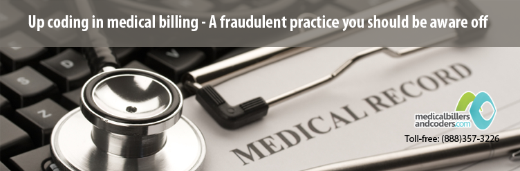 Upcoding in medical billing - A fraudulent practice you should be aware off