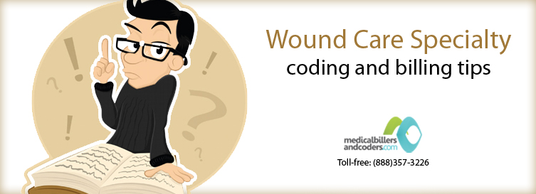 5 Wound Care Specialty Coding and Billing Tips